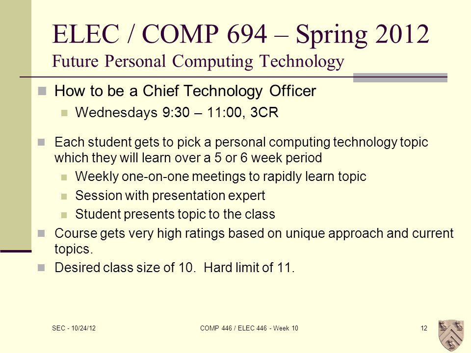 ELEC / COMP 694 – Spring 2012 Future Personal Computing Technology How to be a Chief Technology Officer Wednesdays 9:30 – 11:00, 3CR Each student gets to pick a personal computing technology topic which they will learn over a 5 or 6 week period Weekly one-on-one meetings to rapidly learn topic Session with presentation expert Student presents topic to the class Course gets very high ratings based on unique approach and current topics.
