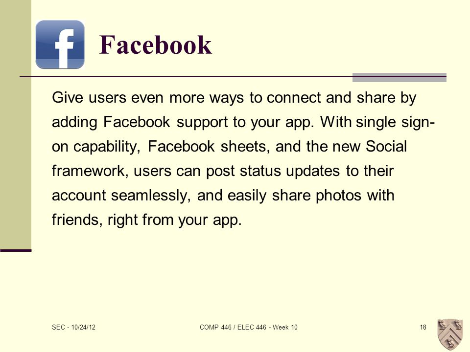 Facebook Give users even more ways to connect and share by adding Facebook support to your app.
