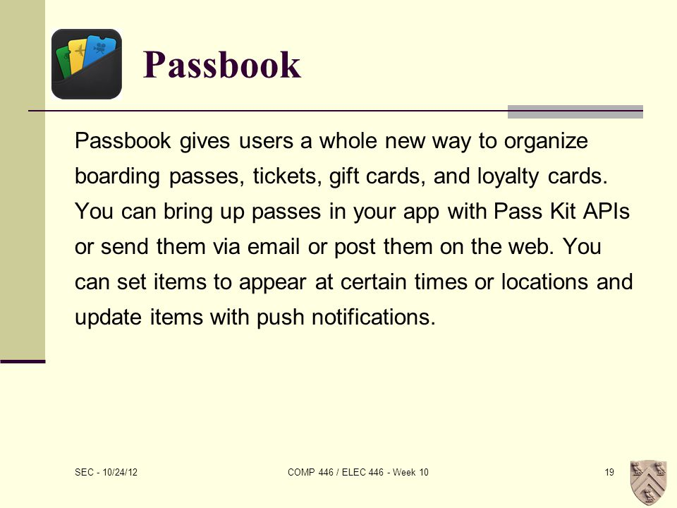 Passbook Passbook gives users a whole new way to organize boarding passes, tickets, gift cards, and loyalty cards.