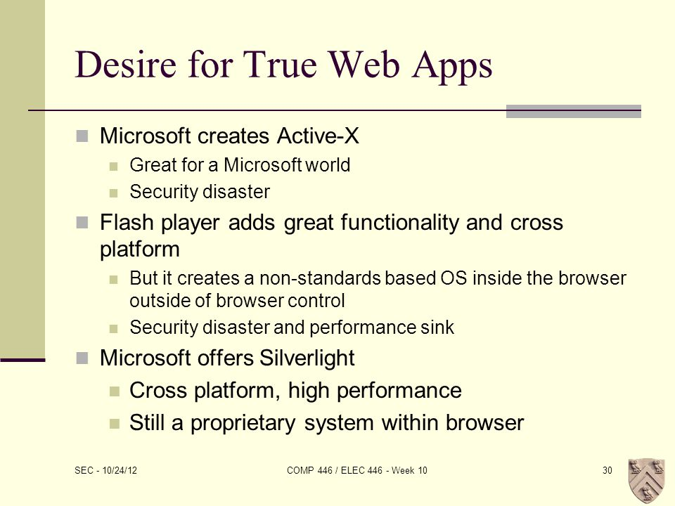 Desire for True Web Apps Microsoft creates Active-X Great for a Microsoft world Security disaster Flash player adds great functionality and cross platform But it creates a non-standards based OS inside the browser outside of browser control Security disaster and performance sink Microsoft offers Silverlight Cross platform, high performance Still a proprietary system within browser SEC - 10/24/12 COMP 446 / ELEC 446 - Week 1030