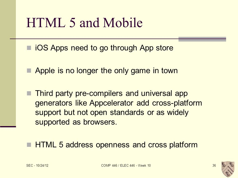 HTML 5 and Mobile iOS Apps need to go through App store Apple is no longer the only game in town Third party pre-compilers and universal app generators like Appcelerator add cross-platform support but not open standards or as widely supported as browsers.