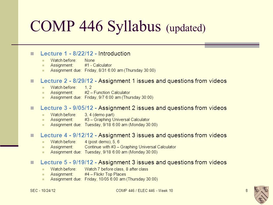 COMP 446 Syllabus (updated) Lecture 1 - 8/22/12 - Introduction Watch before:None Assignment:#1 - Calculator Assignment due:Friday, 8/31 6:00 am (Thursday 30:00) Lecture 2 - 8/29/12 - Assignment 1 issues and questions from videos Watch before:1, 2 Assignment:#2 – Function Calculator Assignment due:Friday, 9/7 6:00 am (Thursday 30:00) Lecture 3 - 9/05/12 - Assignment 2 issues and questions from videos Watch before:3, 4 (demo part) Assignment:#3 – Graphing Universal Calculator Assignment due:Tuesday, 9/18 6:00 am (Monday 30:00) Lecture 4 - 9/12/12 - Assignment 3 issues and questions from videos Watch before:4 (post demo), 5, 6 Assignment:Continue with #3 – Graphing Universal Calculator Assignment due:Tuesday, 9/18 6:00 am (Monday 30:00) Lecture 5 - 9/19/12 - Assignment 3 issues and questions from videos Watch before:Watch 7 before class, 8 after class Assignment:#4 – Flickr Top Places Assignment due:Friday, 10/05 6:00 am (Thursday 30:00) SEC - 10/24/12 COMP 446 / ELEC 446 - Week 108