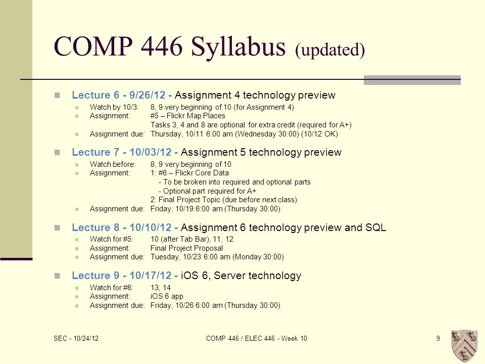 COMP 446 Syllabus (updated) Lecture 6 - 9/26/12 - Assignment 4 technology preview Watch by 10/3:8, 9 very beginning of 10 (for Assignment 4) Assignment:#5 – Flickr Map Places Tasks 3, 4 and 8 are optional for extra credit (required for A+) Assignment due:Thursday, 10/11 6:00 am (Wednesday 30:00) (10/12 OK) Lecture 7 - 10/03/12 - Assignment 5 technology preview Watch before:8, 9 very beginning of 10 Assignment:1: #6 – Flickr Core Data - To be broken into required and optional parts - Optional part required for A+ 2: Final Project Topic (due before next class) Assignment due:Friday, 10/19 6:00 am (Thursday 30:00) Lecture 8 - 10/10/12 - Assignment 6 technology preview and SQL Watch for #5:10 (after Tab Bar), 11, 12 Assignment:Final Project Proposal Assignment due:Tuesday, 10/23 6:00 am (Monday 30:00) Lecture 9 - 10/17/12 - iOS 6, Server technology Watch for #6:13, 14 Assignment:iOS 6 app Assignment due:Friday, 10/26 6:00 am (Thursday 30:00) SEC - 10/24/12 COMP 446 / ELEC 446 - Week 109