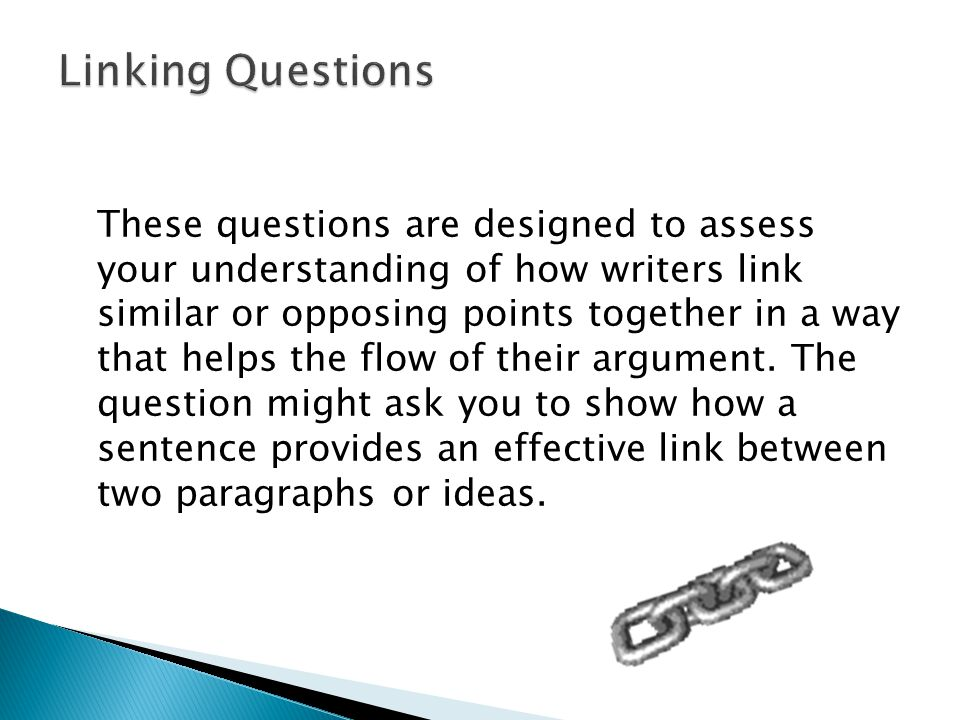 These questions are designed to assess your understanding of how writers link similar or opposing points together in a way that helps the flow of their argument.