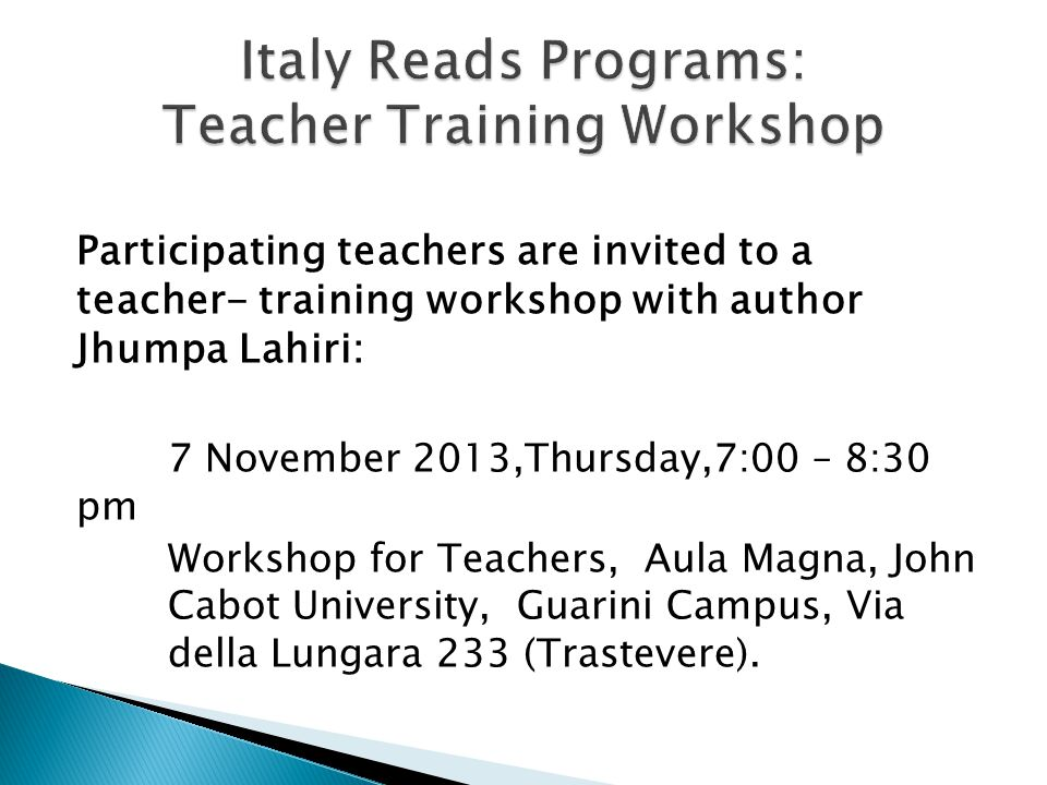 Participating teachers are invited to a teacher- training workshop with author Jhumpa Lahiri: 7 November 2013,Thursday,7:00 – 8:30 pm Workshop for Teachers, Aula Magna, John Cabot University, Guarini Campus, Via della Lungara 233 (Trastevere).