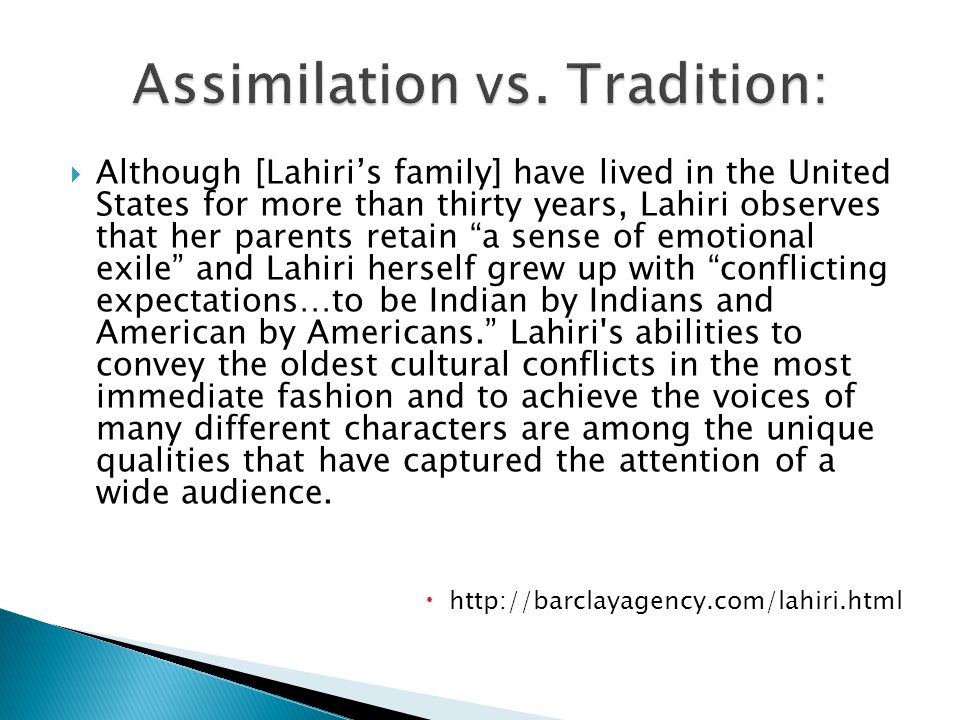 Although [Lahiris family] have lived in the United States for more than thirty years, Lahiri observes that her parents retain a sense of emotional exile and Lahiri herself grew up with conflicting expectations…to be Indian by Indians and American by Americans.