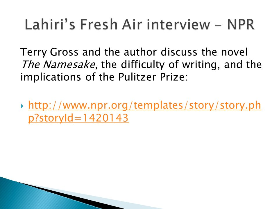 Terry Gross and the author discuss the novel The Namesake, the difficulty of writing, and the implications of the Pulitzer Prize: http://www.npr.org/templates/story/story.ph p storyId=1420143 http://www.npr.org/templates/story/story.ph p storyId=1420143
