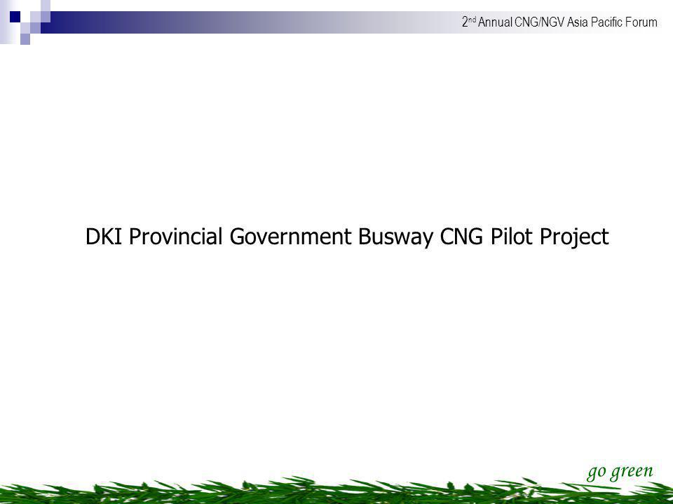 go green 2 nd Annual CNG/NGV Asia Pacific Forum DKI Provincial Government Busway CNG Pilot Project