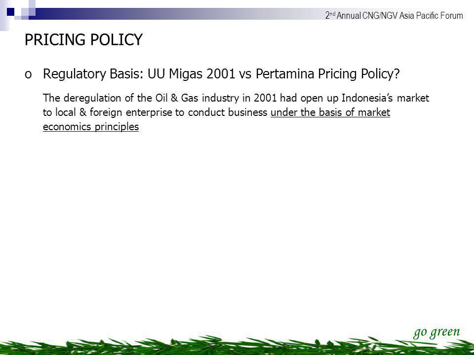 go green 2 nd Annual CNG/NGV Asia Pacific Forum PRICING POLICY oRegulatory Basis: UU Migas 2001 vs Pertamina Pricing Policy? The deregulation of the O