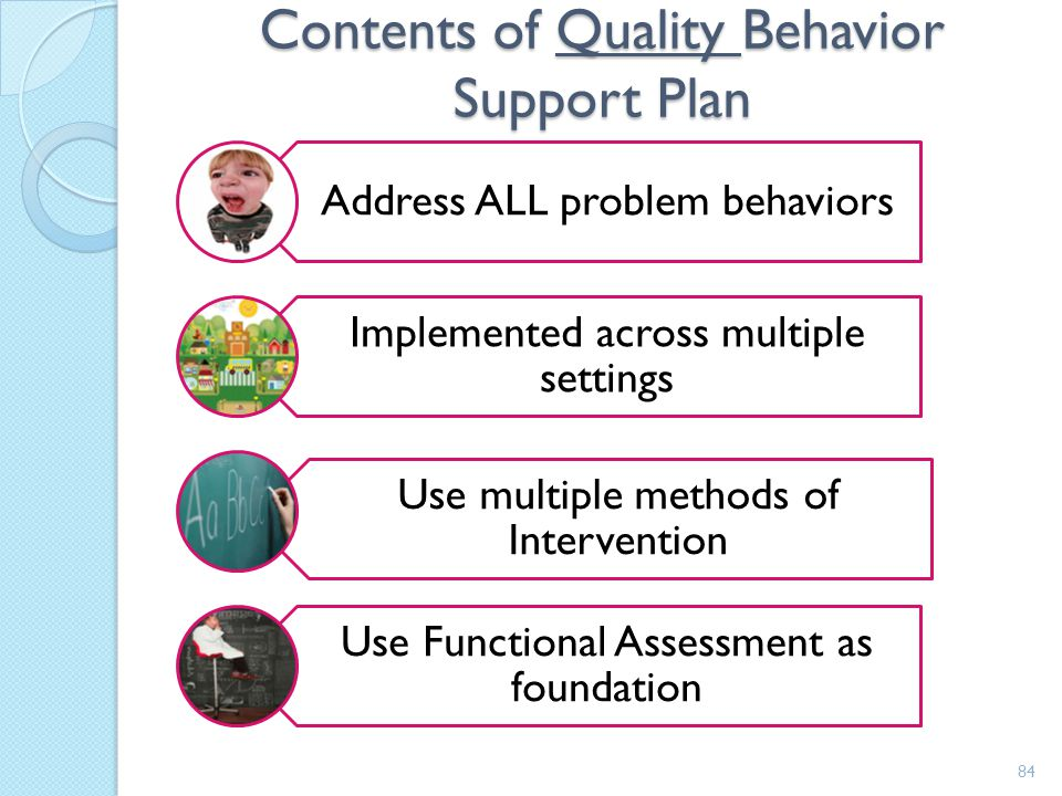 PBS plan Results of assessment and analysis Alter patterns of behavior by manipulating A+C Based on principles of ABA Make problem behaviors irrelevan