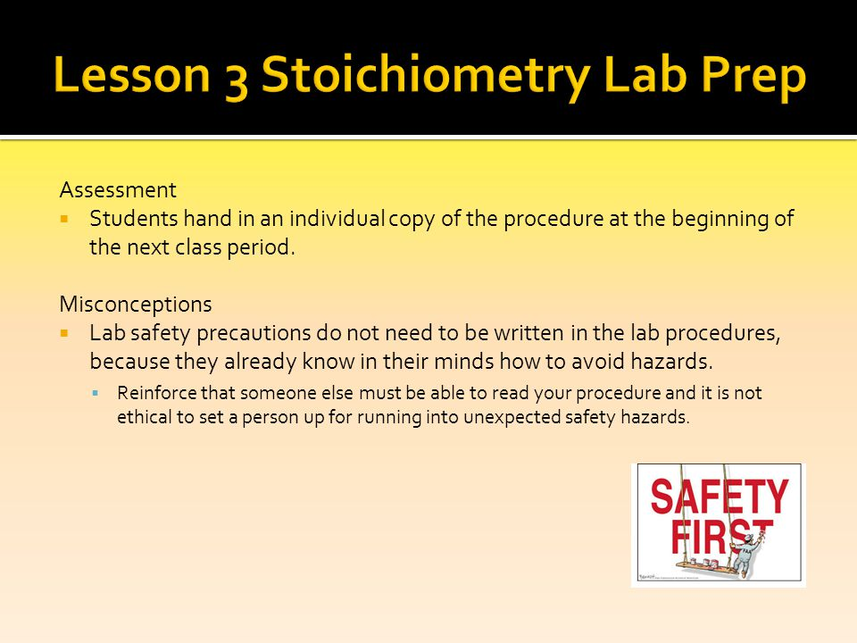 Assessment Students hand in an individual copy of the procedure at the beginning of the next class period. Misconceptions Lab safety precautions do no
