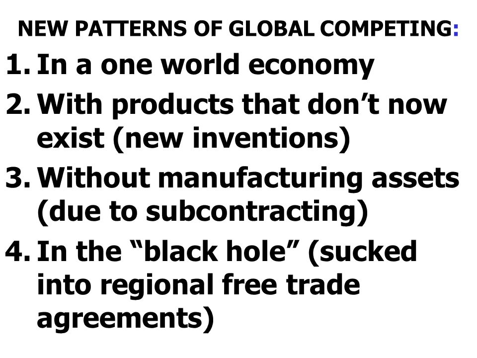 NEW PATTERNS OF GLOBAL COMPETING: 1.In a one world economy 2.With products that dont now exist (new inventions) 3.Without manufacturing assets (due to subcontracting) 4.In the black hole (sucked into regional free trade agreements)