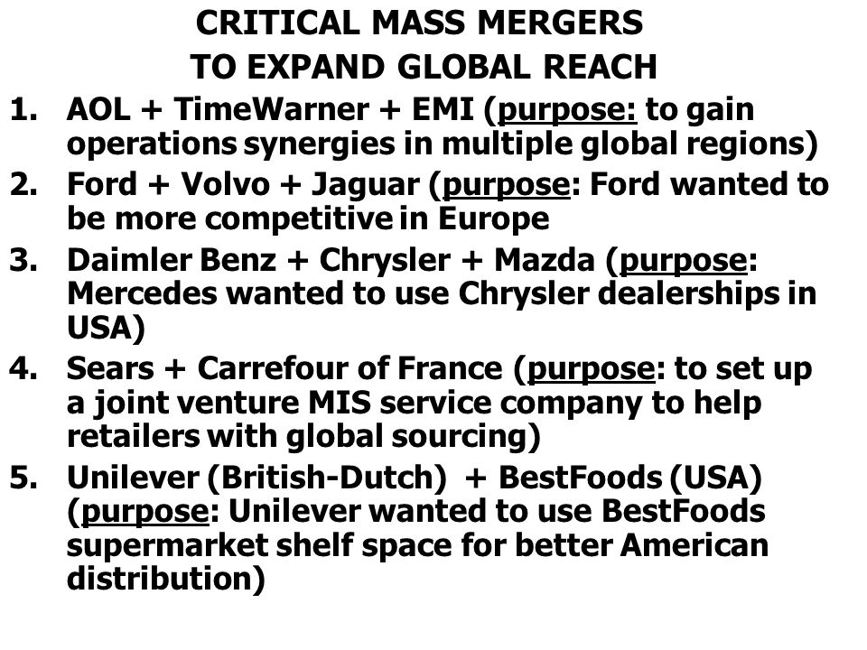 CRITICAL MASS MERGERS TO EXPAND GLOBAL REACH 1.AOL + TimeWarner + EMI (purpose: to gain operations synergies in multiple global regions) 2.Ford + Volvo + Jaguar (purpose: Ford wanted to be more competitive in Europe 3.Daimler Benz + Chrysler + Mazda (purpose: Mercedes wanted to use Chrysler dealerships in USA) 4.Sears + Carrefour of France (purpose: to set up a joint venture MIS service company to help retailers with global sourcing) 5.Unilever (British-Dutch) + BestFoods (USA) (purpose: Unilever wanted to use BestFoods supermarket shelf space for better American distribution)