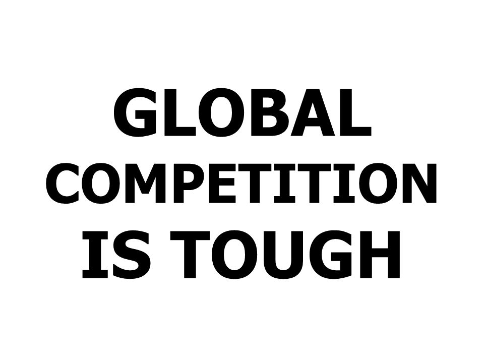 GLOBAL COMPETITION IS TOUGH
