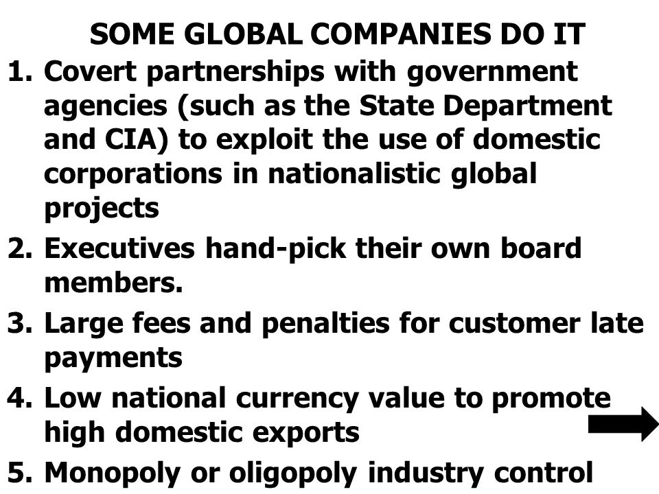 SOME GLOBAL COMPANIES DO IT 1.Covert partnerships with government agencies (such as the State Department and CIA) to exploit the use of domestic corporations in nationalistic global projects 2.Executives hand-pick their own board members.