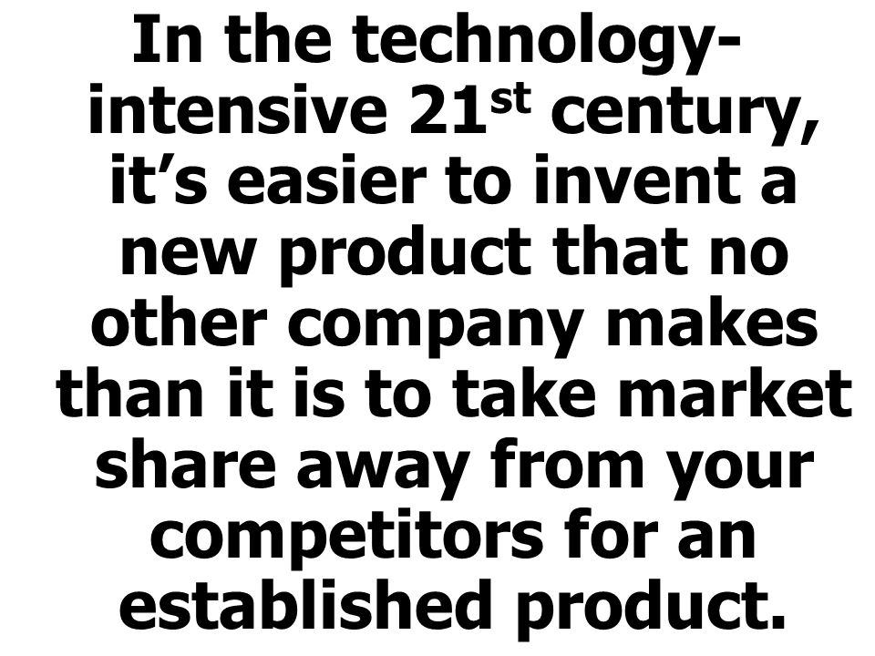 In the technology- intensive 21 st century, its easier to invent a new product that no other company makes than it is to take market share away from your competitors for an established product.