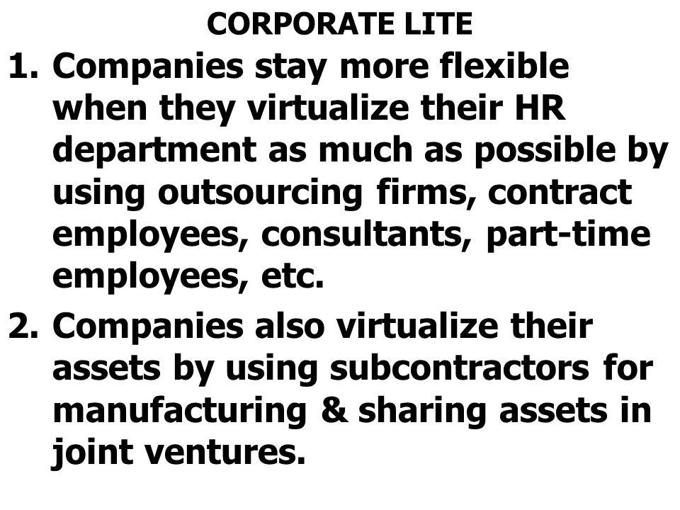 CORPORATE LITE 1.Companies stay more flexible when they virtualize their HR department as much as possible by using outsourcing firms, contract employees, consultants, part-time employees, etc.