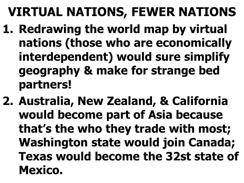 VIRTUAL NATIONS, FEWER NATIONS 1.Redrawing the world map by virtual nations (those who are economically interdependent) would sure simplify geography & make for strange bed partners.