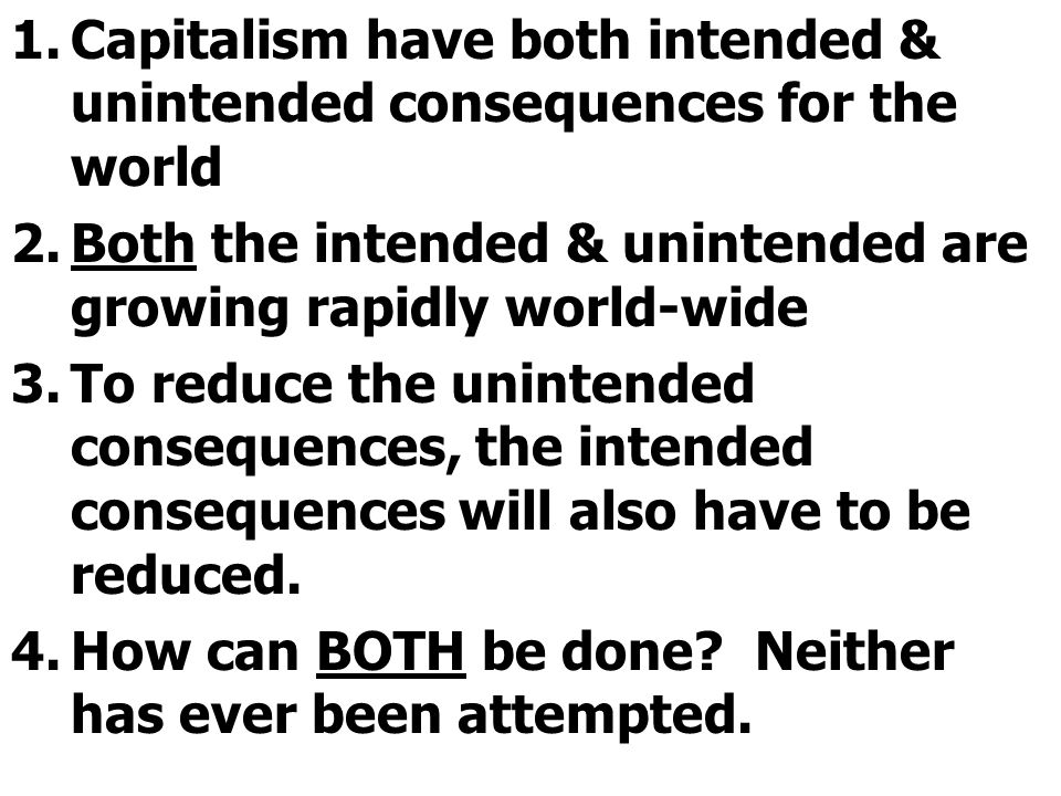 1.Capitalism have both intended & unintended consequences for the world 2.Both the intended & unintended are growing rapidly world-wide 3.To reduce the unintended consequences, the intended consequences will also have to be reduced.