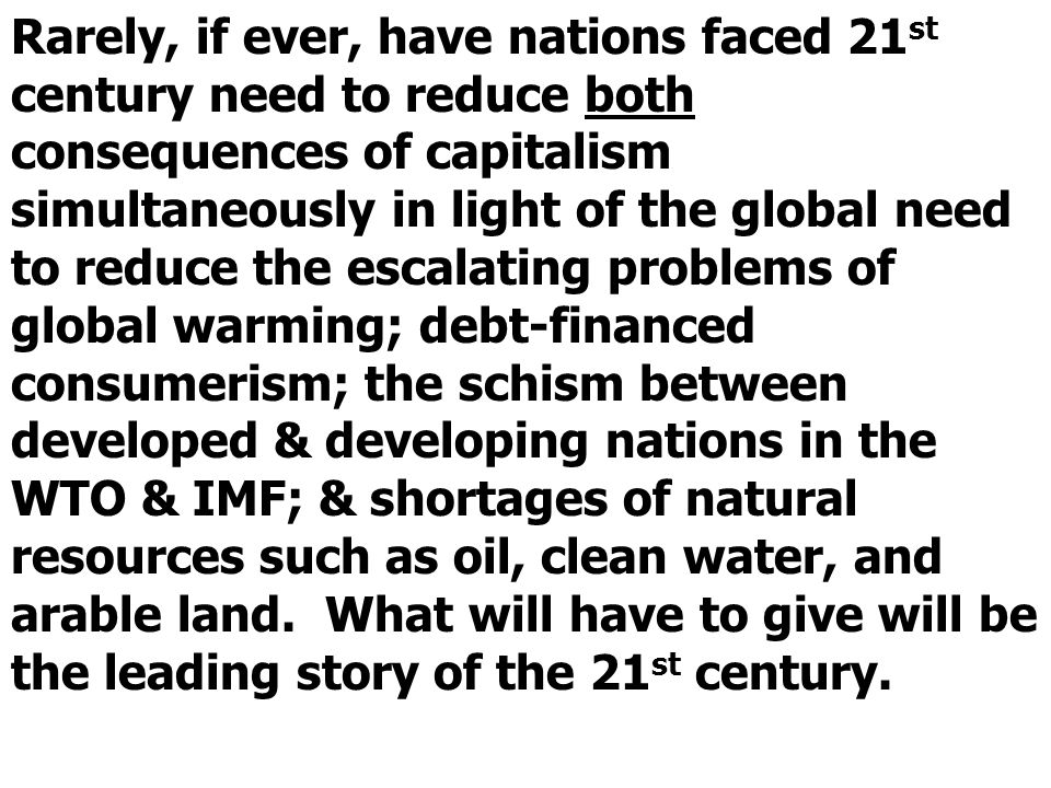Rarely, if ever, have nations faced 21 st century need to reduce both consequences of capitalism simultaneously in light of the global need to reduce the escalating problems of global warming; debt-financed consumerism; the schism between developed & developing nations in the WTO & IMF; & shortages of natural resources such as oil, clean water, and arable land.