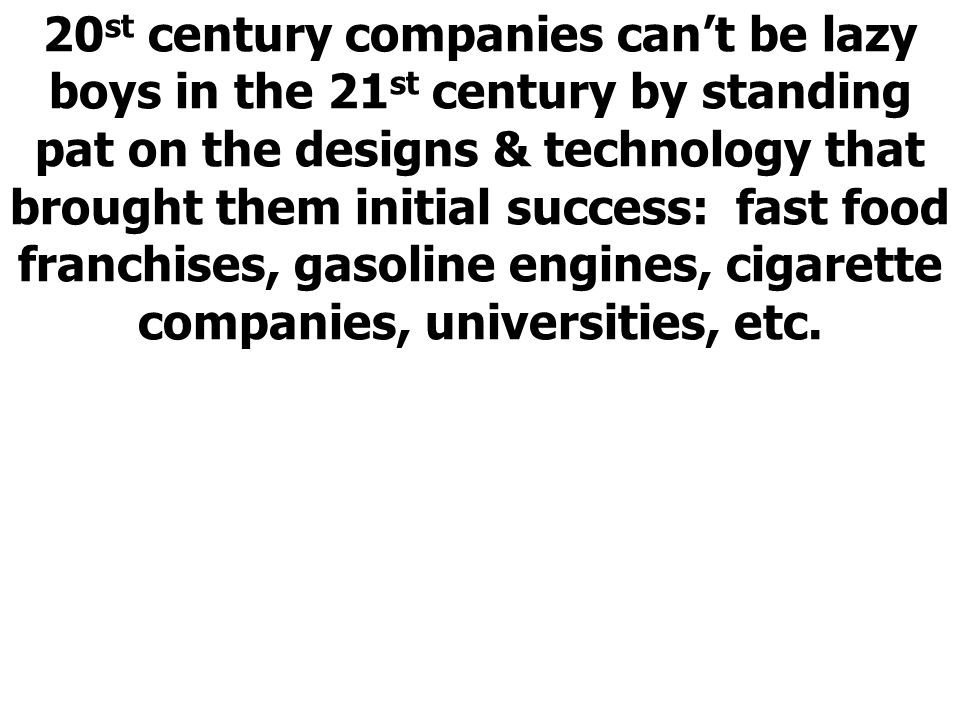 20 st century companies cant be lazy boys in the 21 st century by standing pat on the designs & technology that brought them initial success: fast food franchises, gasoline engines, cigarette companies, universities, etc.