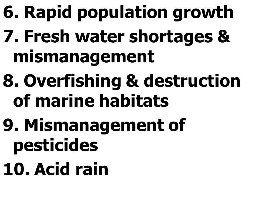 6.Rapid population growth 7. Fresh water shortages & mismanagement 8.