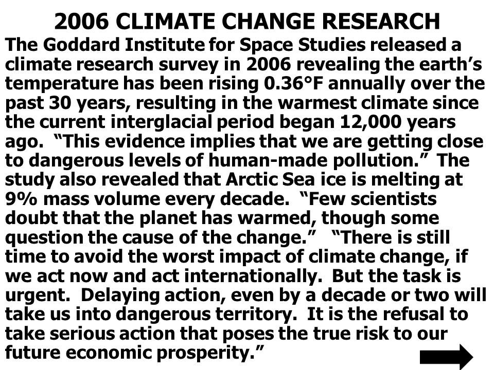 2006 CLIMATE CHANGE RESEARCH The Goddard Institute for Space Studies released a climate research survey in 2006 revealing the earths temperature has been rising 0.36°F annually over the past 30 years, resulting in the warmest climate since the current interglacial period began 12,000 years ago.