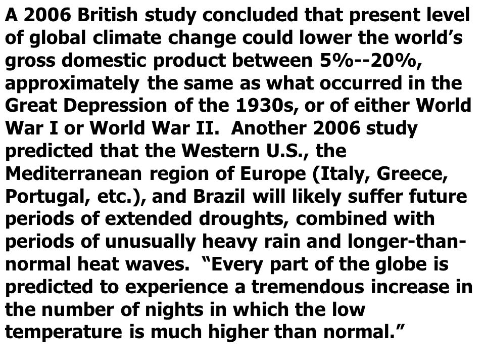 A 2006 British study concluded that present level of global climate change could lower the worlds gross domestic product between 5%--20%, approximately the same as what occurred in the Great Depression of the 1930s, or of either World War I or World War II.