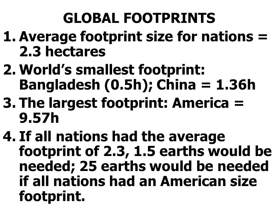 GLOBAL FOOTPRINTS 1.Average footprint size for nations = 2.3 hectares 2.Worlds smallest footprint: Bangladesh (0.5h); China = 1.36h 3.The largest footprint: America = 9.57h 4.If all nations had the average footprint of 2.3, 1.5 earths would be needed; 25 earths would be needed if all nations had an American size footprint.