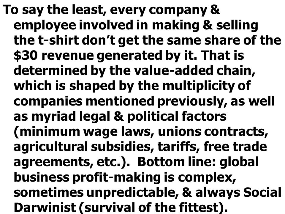 To say the least, every company & employee involved in making & selling the t-shirt dont get the same share of the $30 revenue generated by it.