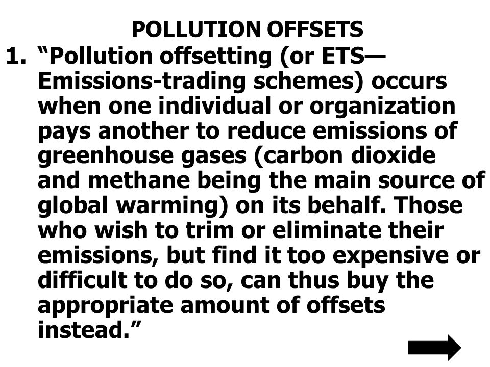 POLLUTION OFFSETS 1.Pollution offsetting (or ETS Emissions-trading schemes) occurs when one individual or organization pays another to reduce emissions of greenhouse gases (carbon dioxide and methane being the main source of global warming) on its behalf.