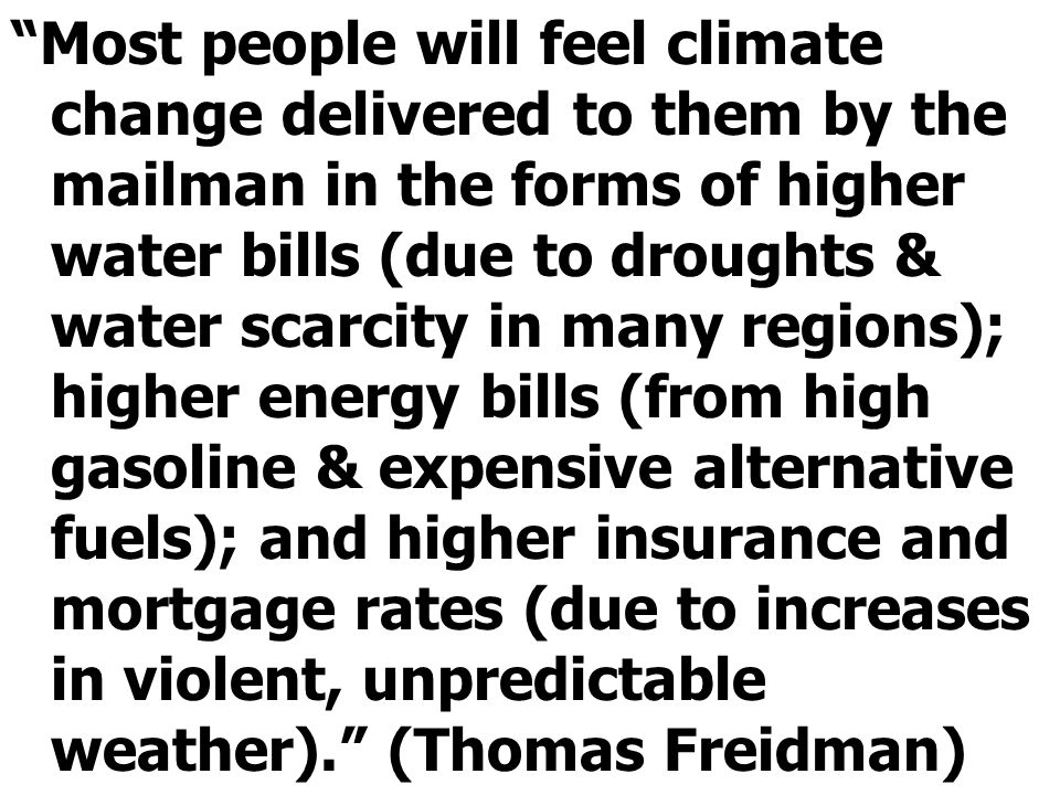 Most people will feel climate change delivered to them by the mailman in the forms of higher water bills (due to droughts & water scarcity in many regions); higher energy bills (from high gasoline & expensive alternative fuels); and higher insurance and mortgage rates (due to increases in violent, unpredictable weather).