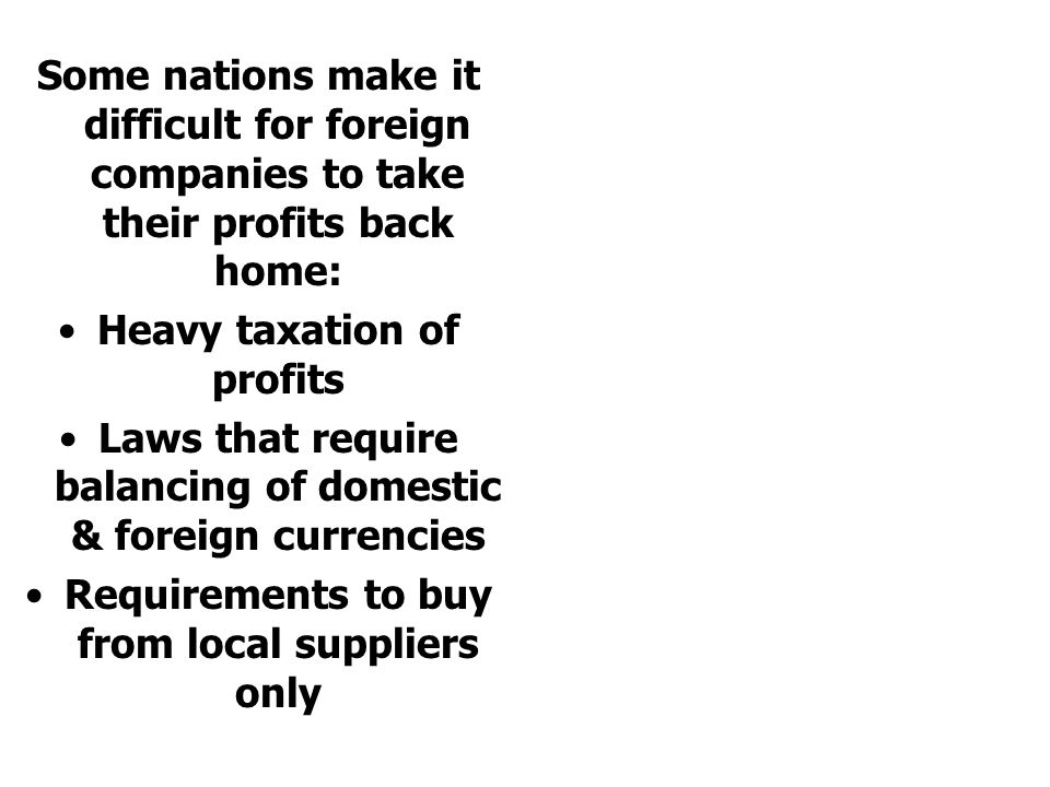 Some nations make it difficult for foreign companies to take their profits back home: Heavy taxation of profits Laws that require balancing of domestic & foreign currencies Requirements to buy from local suppliers only