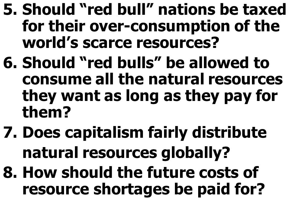 5.Should red bull nations be taxed for their over-consumption of the worlds scarce resources.