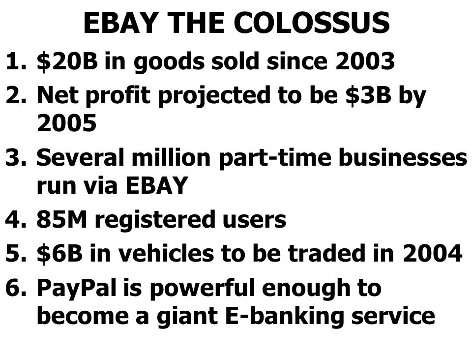 EBAY THE COLOSSUS 1.$20B in goods sold since 2003 2.Net profit projected to be $3B by 2005 3.Several million part-time businesses run via EBAY 4.85M registered users 5.$6B in vehicles to be traded in 2004 6.PayPal is powerful enough to become a giant E-banking service