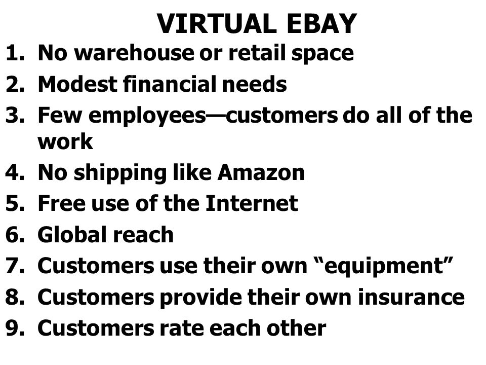 VIRTUAL EBAY 1.No warehouse or retail space 2.Modest financial needs 3.Few employeescustomers do all of the work 4.No shipping like Amazon 5.Free use of the Internet 6.Global reach 7.Customers use their own equipment 8.Customers provide their own insurance 9.Customers rate each other