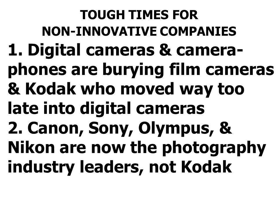 1. Digital cameras & camera- phones are burying film cameras & Kodak who moved way too late into digital cameras 2. Canon, Sony, Olympus, & Nikon are