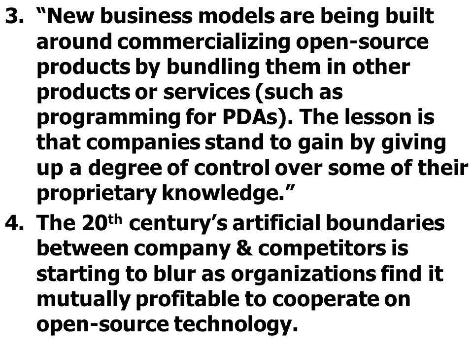 3.New business models are being built around commercializing open-source products by bundling them in other products or services (such as programming for PDAs).
