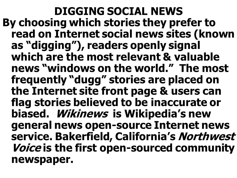 DIGGING SOCIAL NEWS By choosing which stories they prefer to read on Internet social news sites (known as digging), readers openly signal which are the most relevant & valuable news windows on the world.