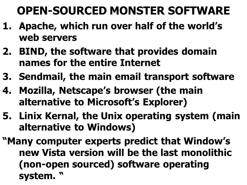 OPEN-SOURCED MONSTER SOFTWARE 1.Apache, which run over half of the worlds web servers 2.BIND, the software that provides domain names for the entire Internet 3.Sendmail, the main email transport software 4.Mozilla, Netscapes browser (the main alternative to Microsofts Explorer) 5.Linix Kernal, the Unix operating system (main alternative to Windows) Many computer experts predict that Windows new Vista version will be the last monolithic (non-open sourced) software operating system.