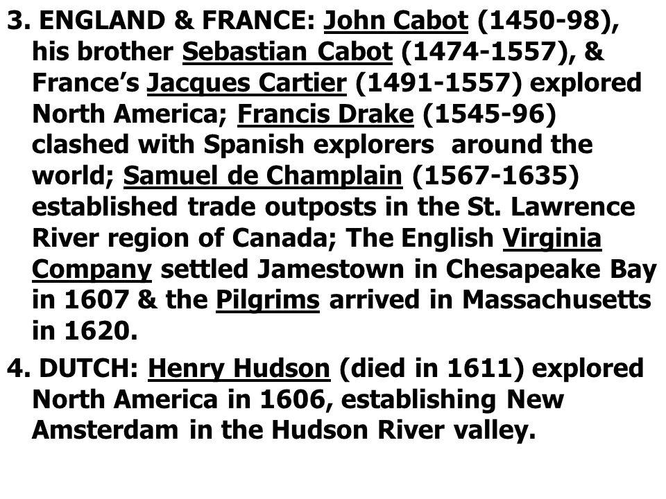 3. ENGLAND & FRANCE: John Cabot (1450-98), his brother Sebastian Cabot (1474-1557), & Frances Jacques Cartier (1491-1557) explored North America; Fran