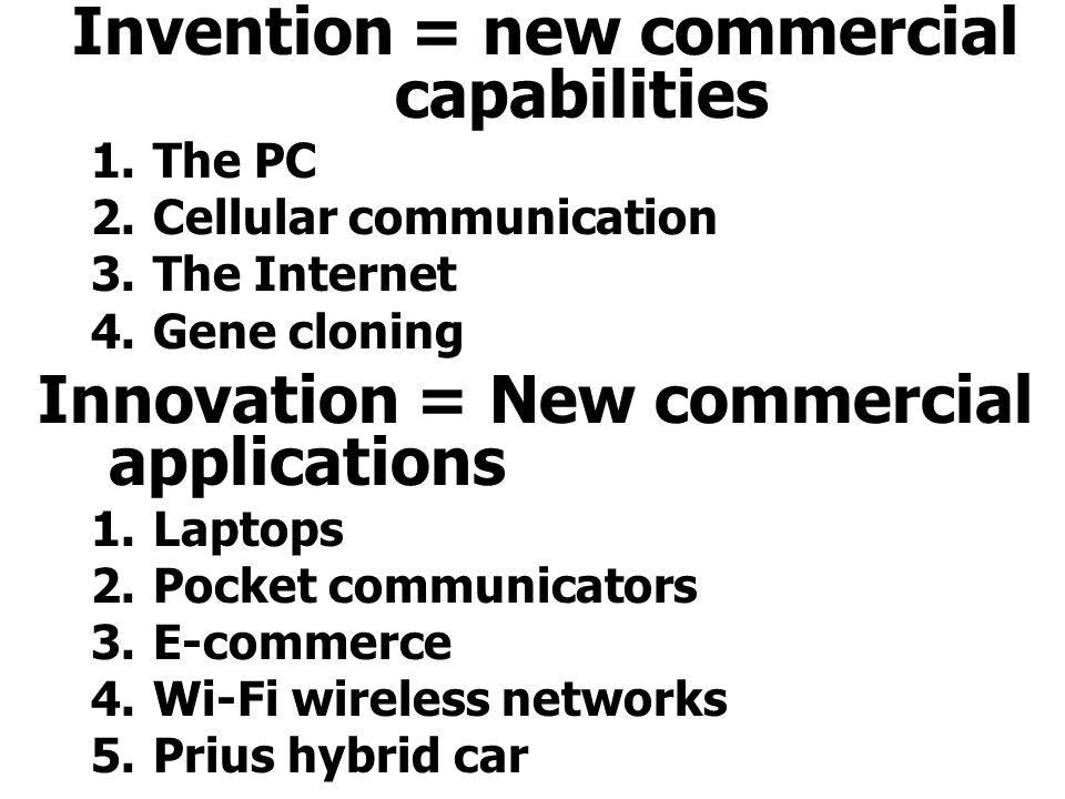 Invention = new commercial capabilities 1.The PC 2.Cellular communication 3.The Internet 4.Gene cloning Innovation = New commercial applications 1.Laptops 2.Pocket communicators 3.E-commerce 4.Wi-Fi wireless networks 5.Prius hybrid car