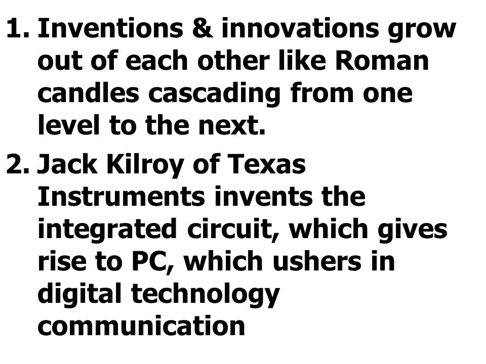 1.Inventions & innovations grow out of each other like Roman candles cascading from one level to the next.