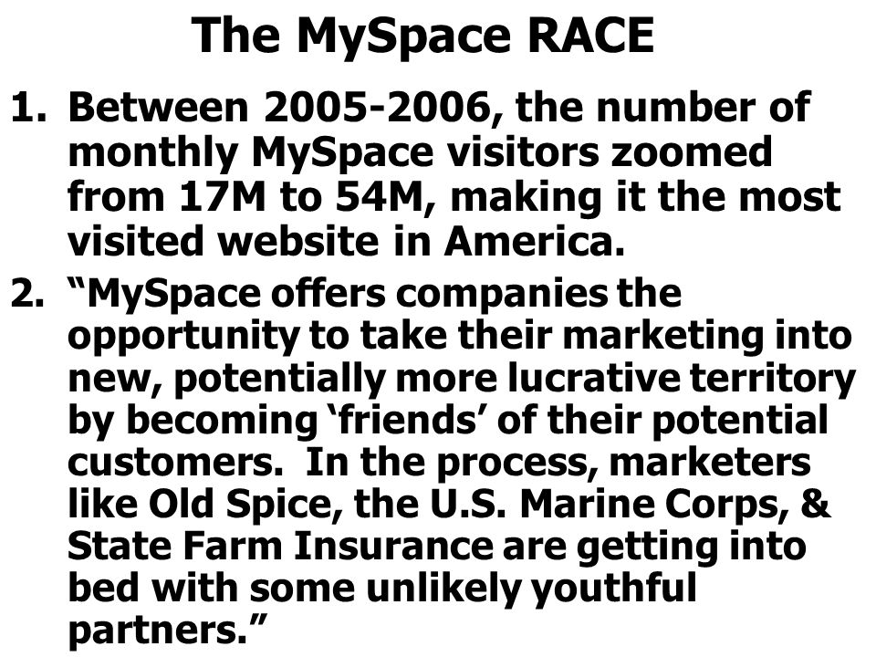 The MySpace RACE 1.Between 2005-2006, the number of monthly MySpace visitors zoomed from 17M to 54M, making it the most visited website in America.