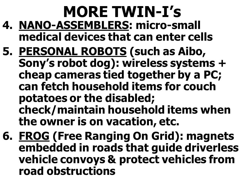 MORE TWIN-Is 4.NANO-ASSEMBLERS: micro-small medical devices that can enter cells 5.PERSONAL ROBOTS (such as Aibo, Sonys robot dog): wireless systems + cheap cameras tied together by a PC; can fetch household items for couch potatoes or the disabled; check/maintain household items when the owner is on vacation, etc.