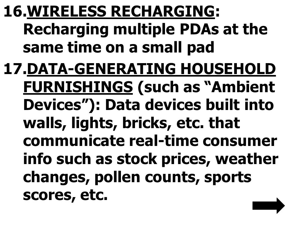 16.WIRELESS RECHARGING: Recharging multiple PDAs at the same time on a small pad 17.DATA-GENERATING HOUSEHOLD FURNISHINGS (such as Ambient Devices): Data devices built into walls, lights, bricks, etc.