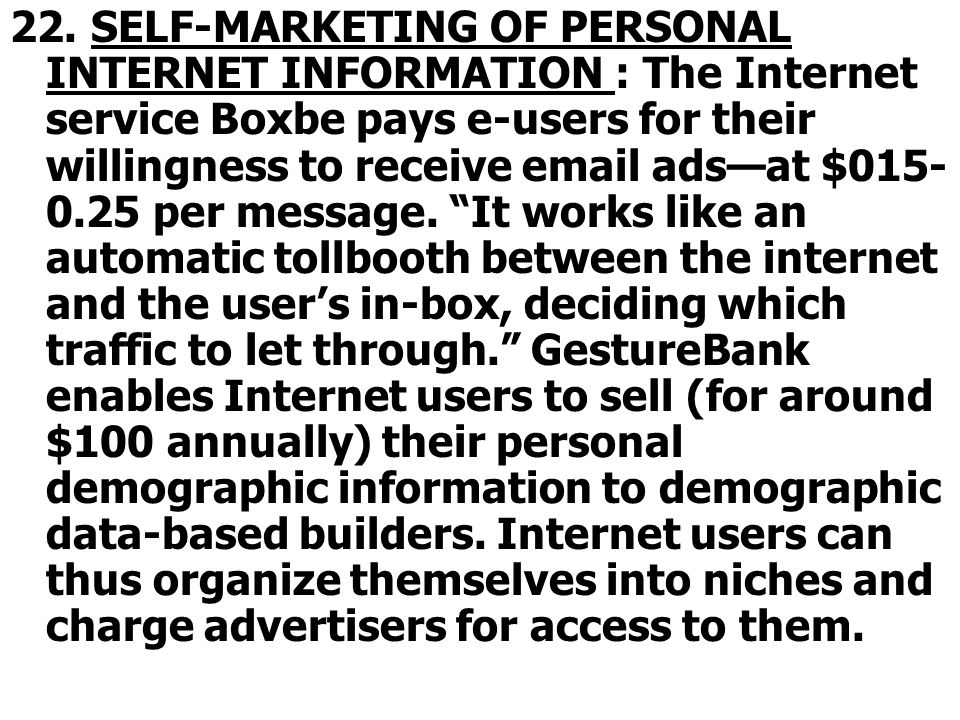 22. SELF-MARKETING OF PERSONAL INTERNET INFORMATION : The Internet service Boxbe pays e-users for their willingness to receive email adsat $015- 0.25