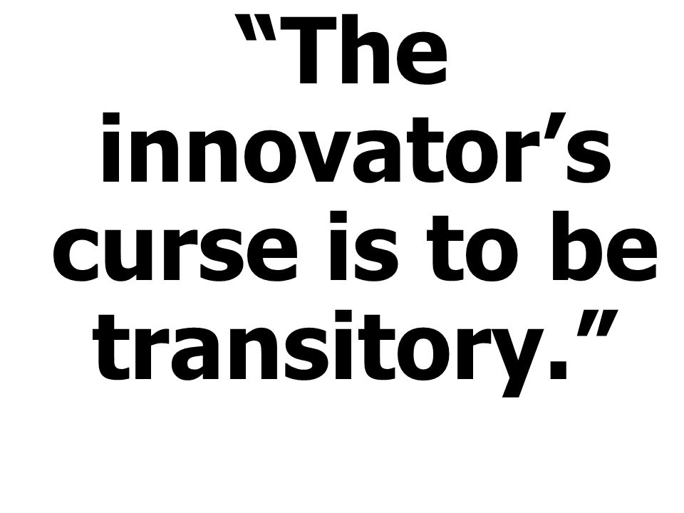 The innovators curse is to be transitory.