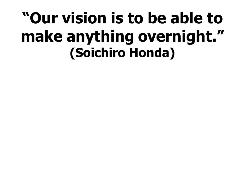 Our vision is to be able to make anything overnight. (Soichiro Honda)