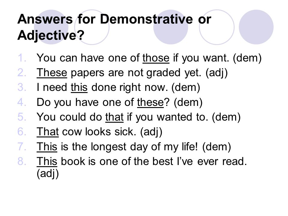 Answers for Demonstrative or Adjective? 1.You can have one of those if you want. (dem) 2.These papers are not graded yet. (adj) 3.I need this done rig